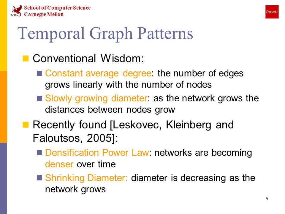 School of Computer Science Carnegie Mellon 9 Temporal Graph Patterns Conventional Wisdom: Constant average degree: the number of edges grows linearly with the number of nodes Slowly growing diameter: as the network grows the distances between nodes grow Recently found [Leskovec, Kleinberg and Faloutsos, 2005]: Densification Power Law: networks are becoming denser over time Shrinking Diameter: diameter is decreasing as the network grows