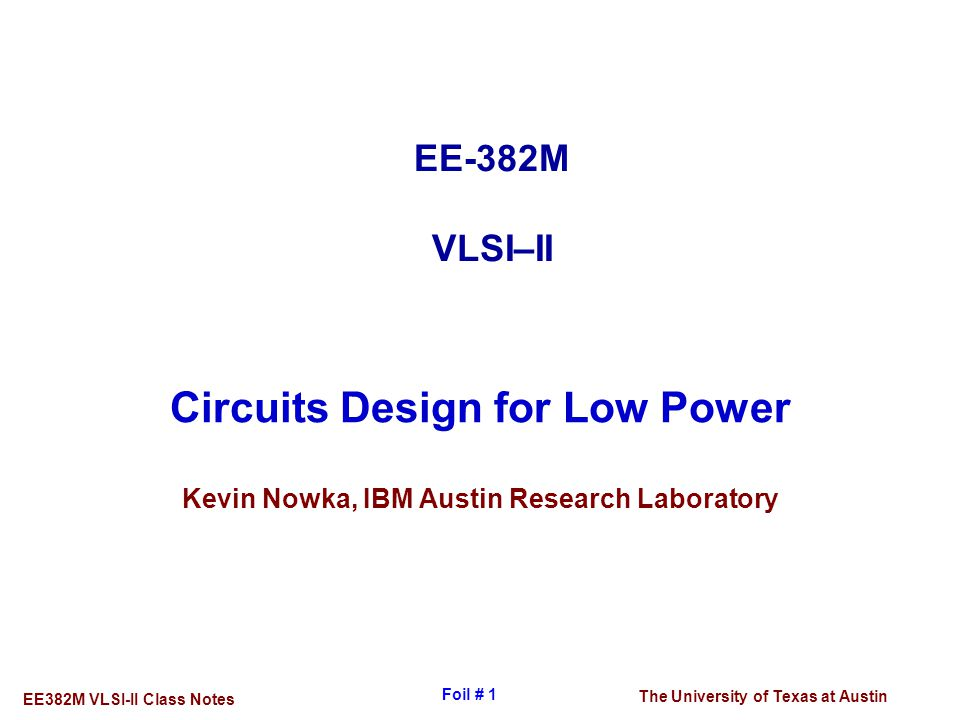 The University of Texas at Austin EE382M VLSI-II Class Notes Foil # 1 Circuits Design for Low Power Kevin Nowka, IBM Austin Research Laboratory EE-382