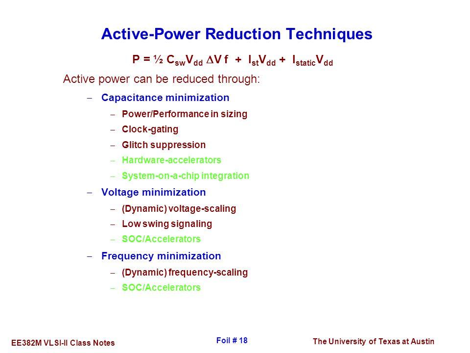 The University of Texas at Austin EE382M VLSI-II Class Notes Foil # 18 Active-Power Reduction Techniques P = ½ C sw V dd  V f + I st V dd + I static