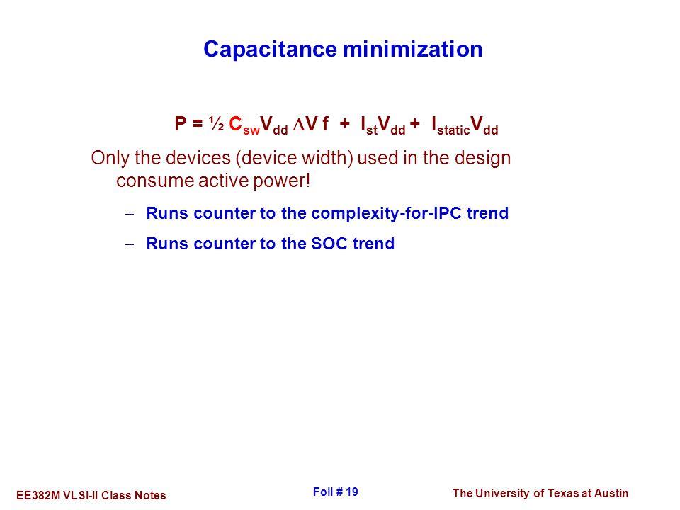 The University of Texas at Austin EE382M VLSI-II Class Notes Foil # 19 Capacitance minimization P = ½ C sw V dd  V f + I st V dd + I static V dd Only
