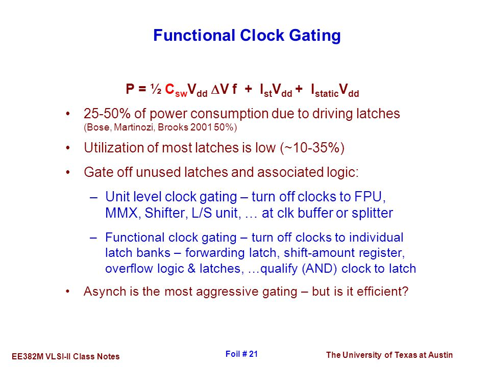 The University of Texas at Austin EE382M VLSI-II Class Notes Foil # 21 Functional Clock Gating P = ½ C sw V dd  V f + I st V dd + I static V dd 25-50
