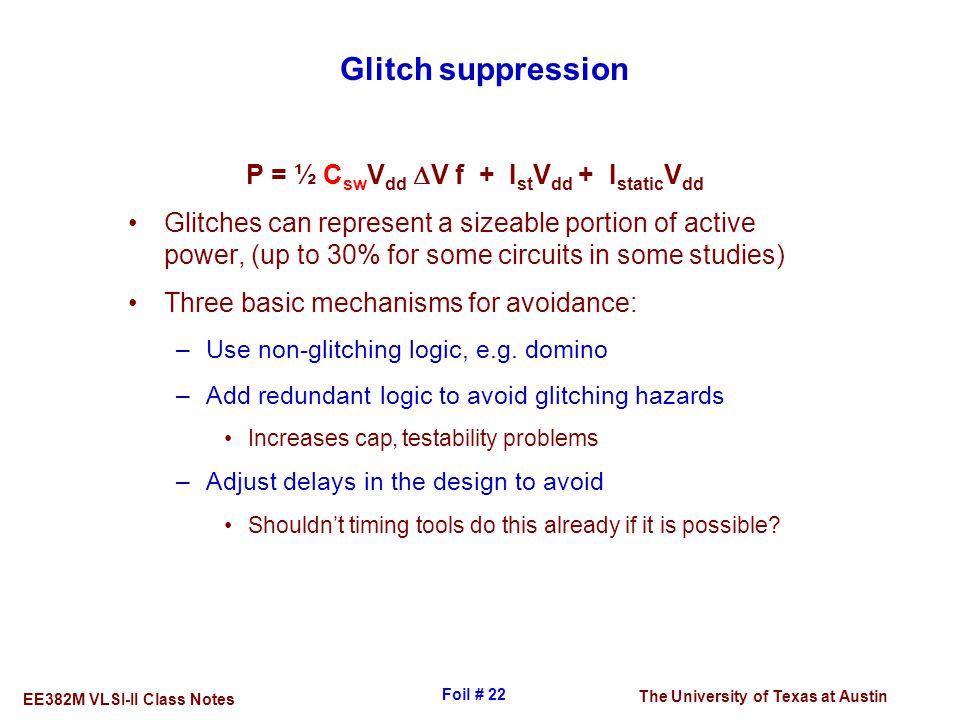The University of Texas at Austin EE382M VLSI-II Class Notes Foil # 22 Glitch suppression P = ½ C sw V dd  V f + I st V dd + I static V dd Glitches c