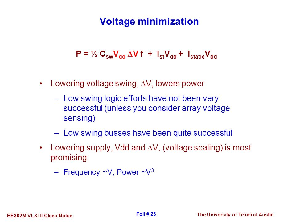 The University of Texas at Austin EE382M VLSI-II Class Notes Foil # 23 Voltage minimization P = ½ C sw V dd  V f + I st V dd + I static V dd Lowering