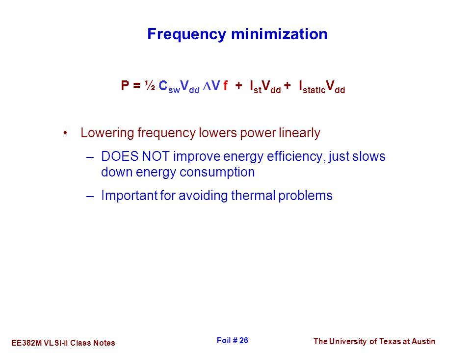 The University of Texas at Austin EE382M VLSI-II Class Notes Foil # 26 Frequency minimization P = ½ C sw V dd  V f + I st V dd + I static V dd Loweri