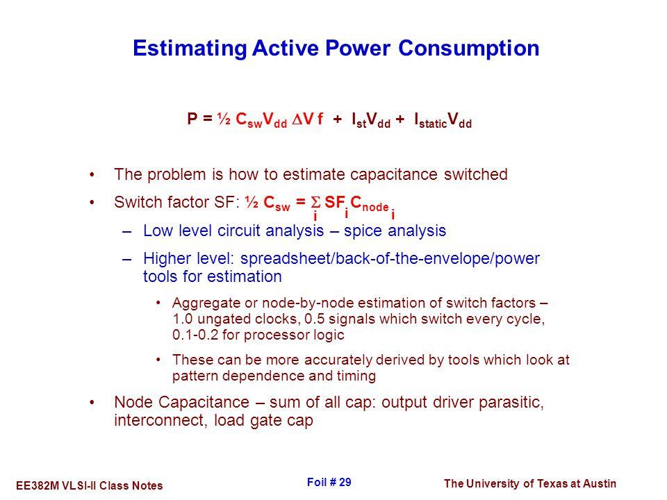 The University of Texas at Austin EE382M VLSI-II Class Notes Foil # 29 Estimating Active Power Consumption P = ½ C sw V dd  V f + I st V dd + I stati