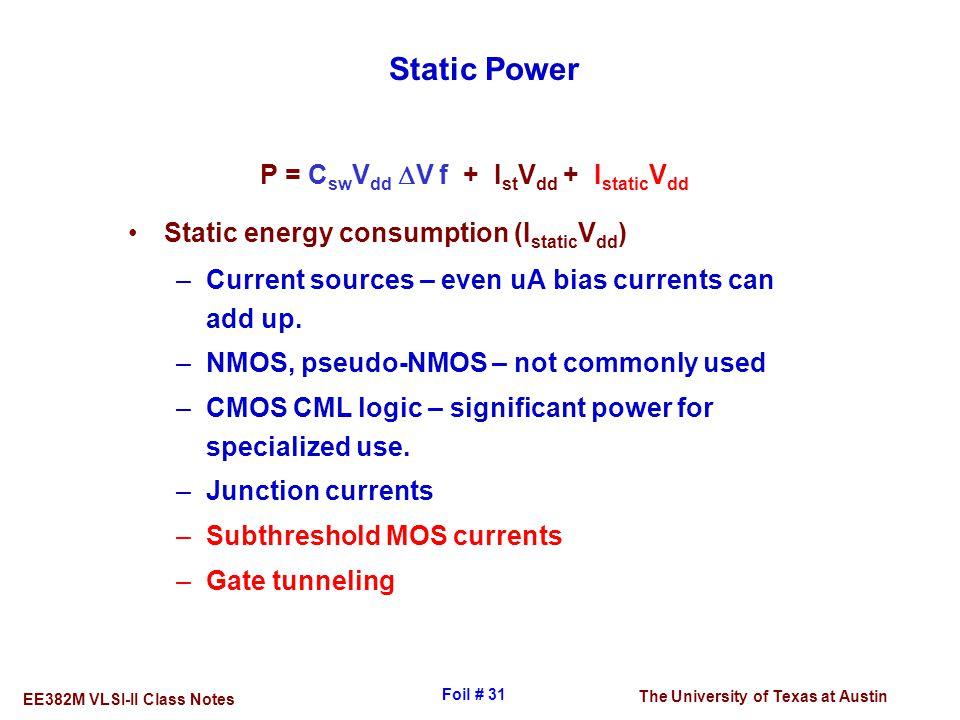 The University of Texas at Austin EE382M VLSI-II Class Notes Foil # 31 Static Power P = C sw V dd  V f + I st V dd + I static V dd Static energy cons