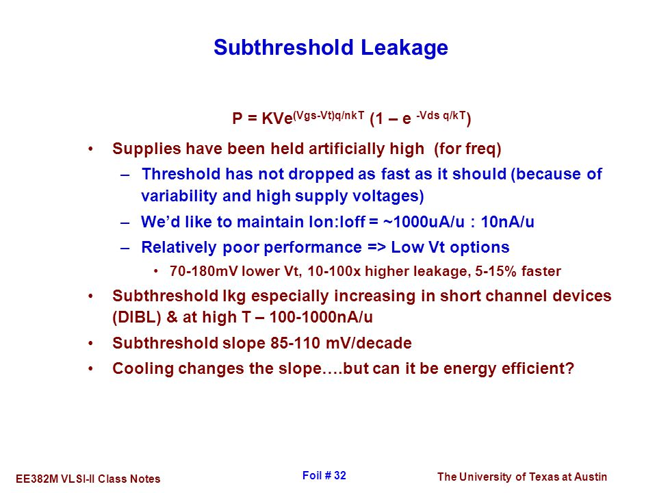 The University of Texas at Austin EE382M VLSI-II Class Notes Foil # 32 Subthreshold Leakage P = KVe (Vgs-Vt)q/nkT (1 – e -Vds q/kT ) Supplies have bee