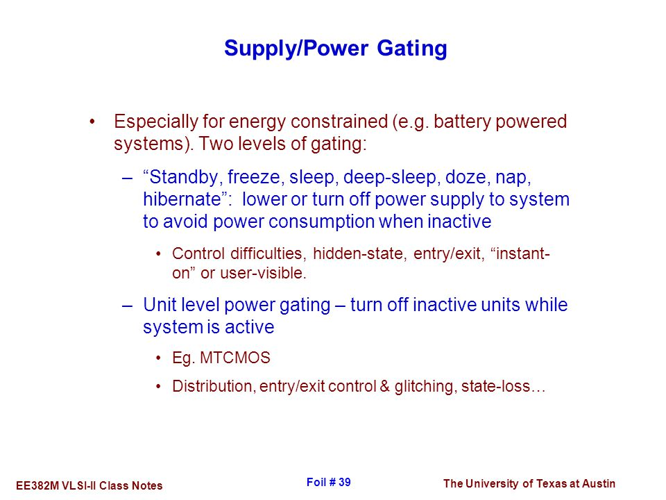 The University of Texas at Austin EE382M VLSI-II Class Notes Foil # 39 Supply/Power Gating Especially for energy constrained (e.g. battery powered sys