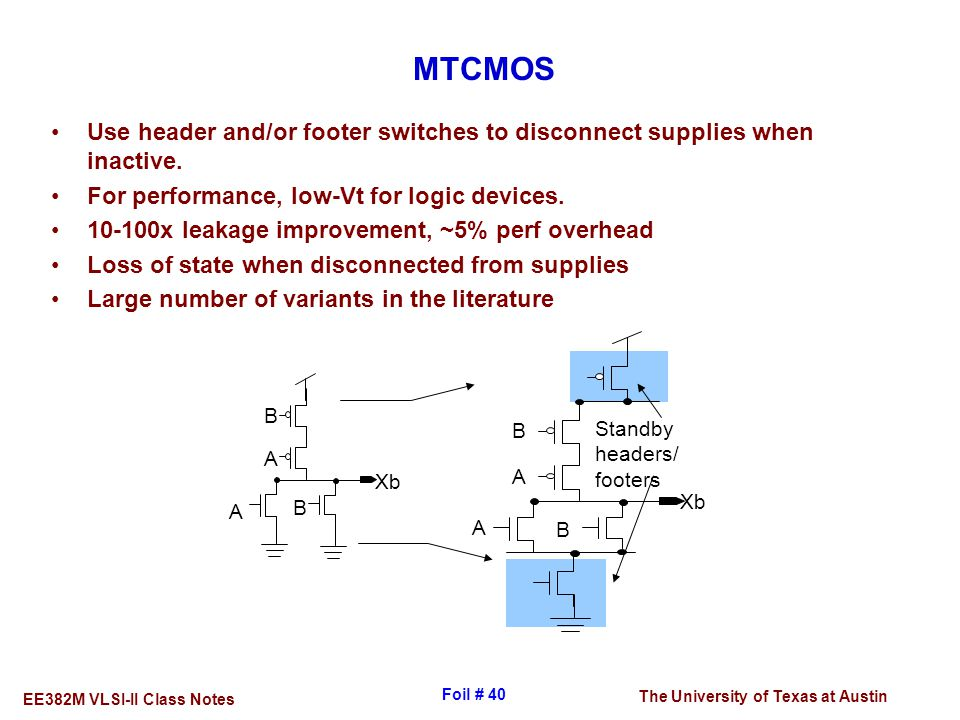 The University of Texas at Austin EE382M VLSI-II Class Notes Foil # 40 MTCMOS Use header and/or footer switches to disconnect supplies when inactive.