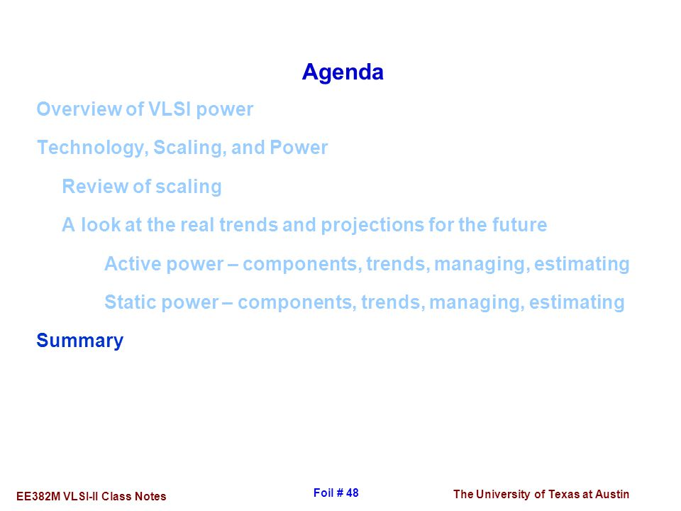 The University of Texas at Austin EE382M VLSI-II Class Notes Foil # 48 Agenda Overview of VLSI power Technology, Scaling, and Power Review of scaling
