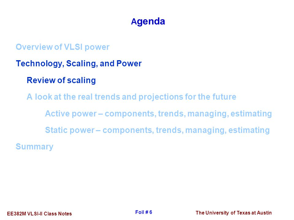 The University of Texas at Austin EE382M VLSI-II Class Notes Foil # 6 A genda Overview of VLSI power Technology, Scaling, and Power Review of scaling