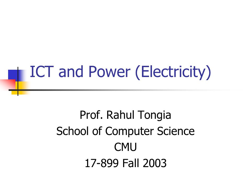 ICT and Power (Electricity) Prof. Rahul Tongia School of Computer Science CMU 17-899 Fall 2003