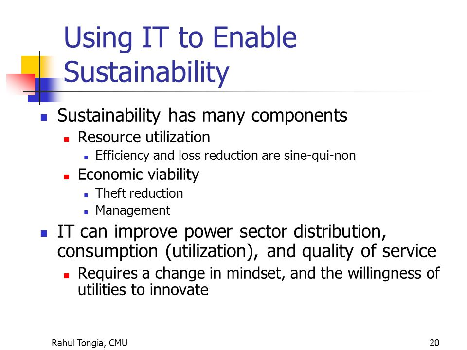 Rahul Tongia, CMU20 Using IT to Enable Sustainability Sustainability has many components Resource utilization Efficiency and loss reduction are sine-qui-non Economic viability Theft reduction Management IT can improve power sector distribution, consumption (utilization), and quality of service Requires a change in mindset, and the willingness of utilities to innovate