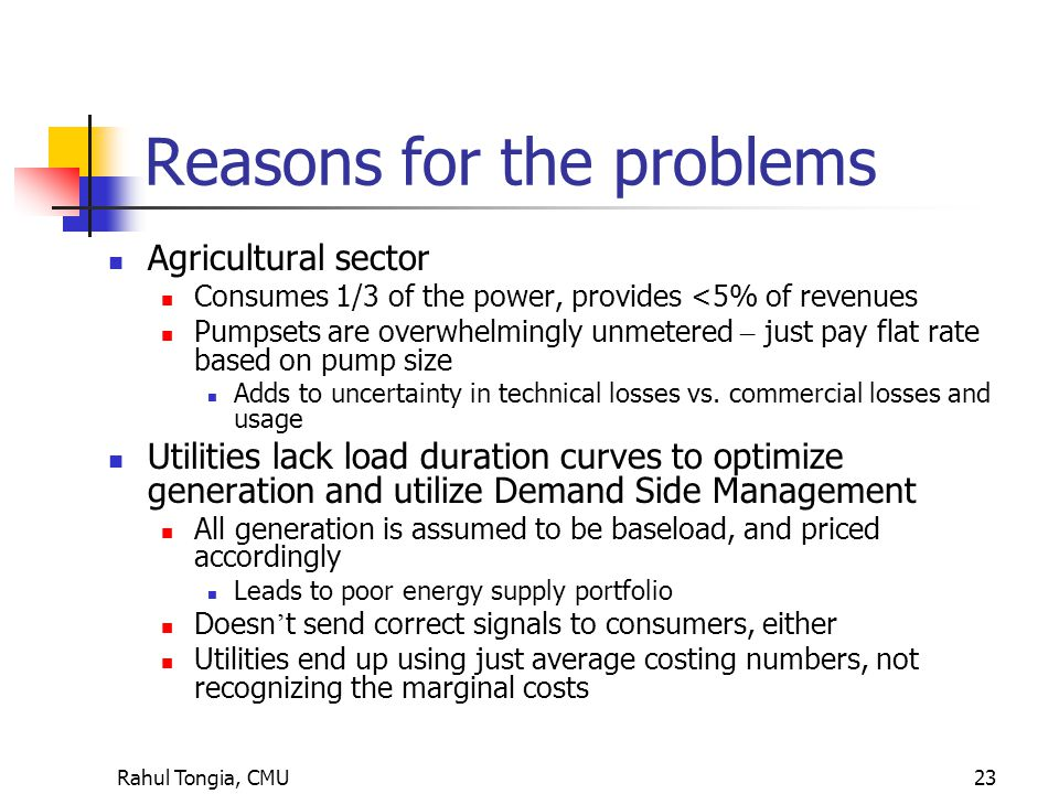 Rahul Tongia, CMU23 Reasons for the problems Agricultural sector Consumes 1/3 of the power, provides <5% of revenues Pumpsets are overwhelmingly unmetered – just pay flat rate based on pump size Adds to uncertainty in technical losses vs.