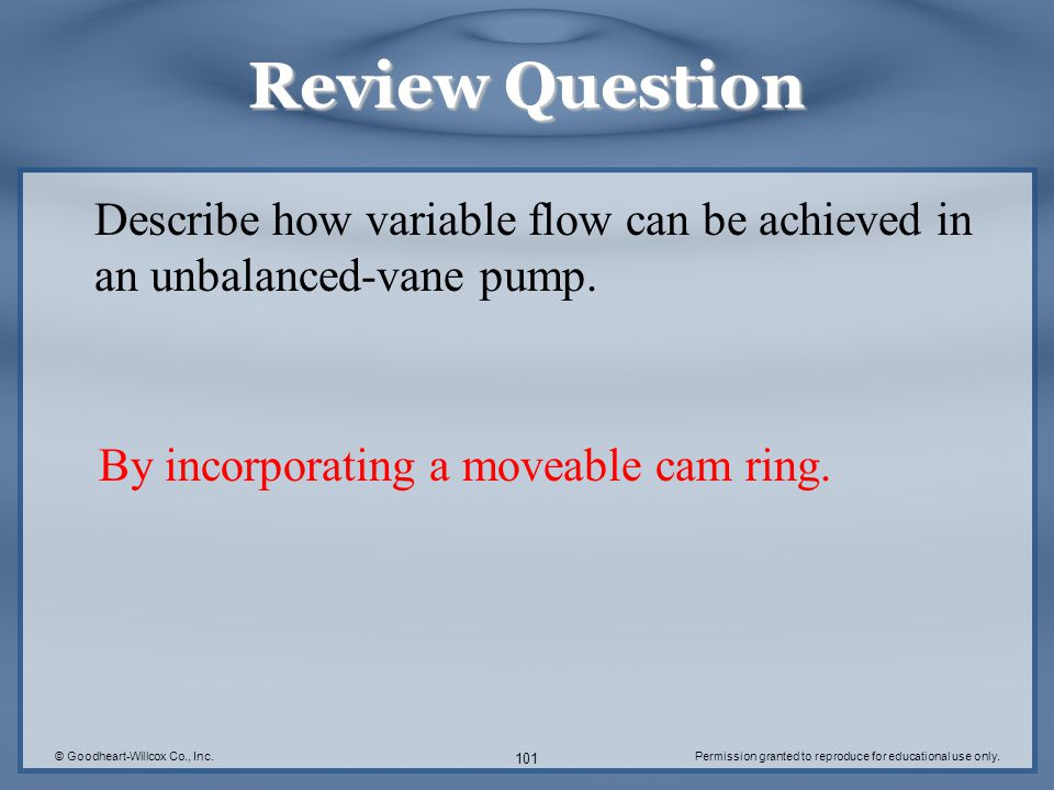 © Goodheart-Willcox Co., Inc.Permission granted to reproduce for educational use only. 101 Review Question Describe how variable flow can be achieved