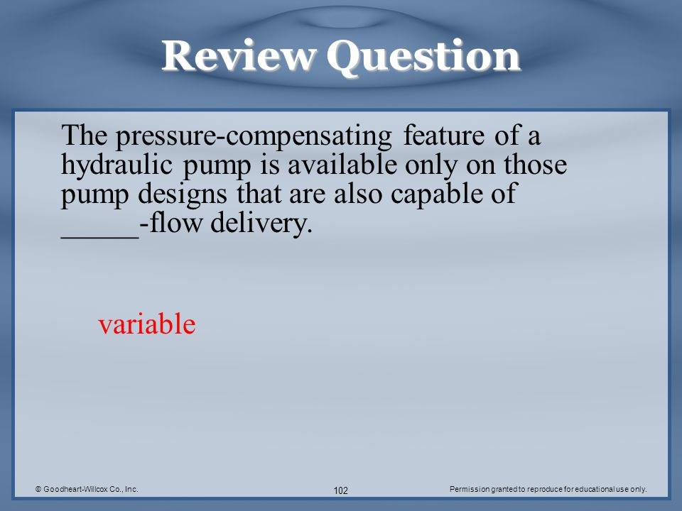 © Goodheart-Willcox Co., Inc.Permission granted to reproduce for educational use only. 102 Review Question The pressure-compensating feature of a hydr