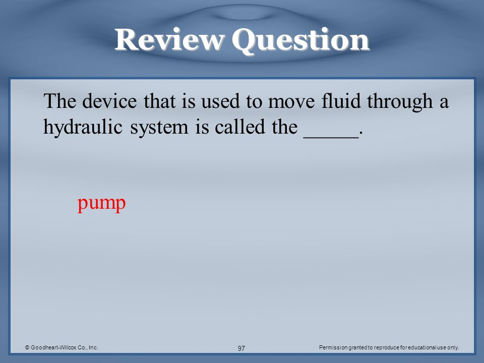 © Goodheart-Willcox Co., Inc.Permission granted to reproduce for educational use only. 97 Review Question The device that is used to move fluid throug