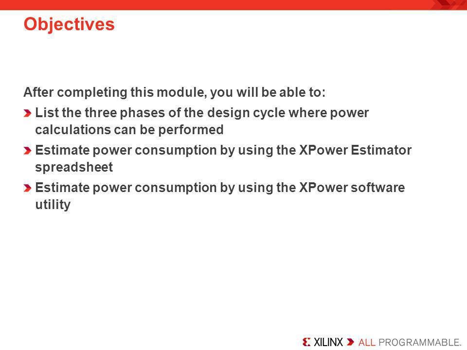 Power Consumption Overview As devices get larger and faster, power consumption goes up First-generation FPGAs had –Lower performance –Lower power requirements –No package power concerns Today's FPGAs have –Much higher performance –Higher power requirements –Package power limit concerns –A System Monitor that provides active monitoring of the die temperature Refer to the Virtex-6 User Guide for more information Performance (MHz) P MAX Package Power Limit Real World Design Power Consumption High Density Low Density