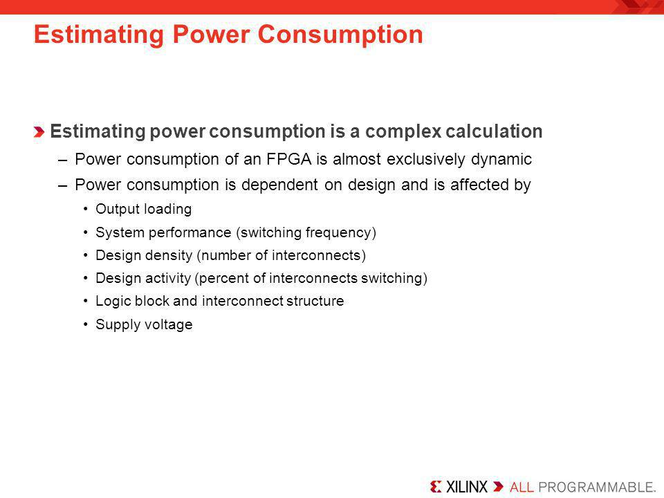 Estimating Power Consumption Power calculations can be performed at three distinct phases of the design cycle –Concept phase: A rough estimate of power can be calculated based on estimates of logic capacity and activity rates Use the Xilinx Power Estimator spreadsheet –Design phase: Power can be calculated more accurately based on detailed information about how the design is implemented in the FPGA Use the XPower Analyzer –System Integration phase: Power is calculated in a lab environment Use actual instrumentation Accurate power calculation at an early stage in the design cycle will result in fewer problems later