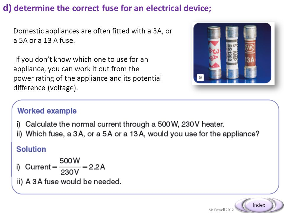 Mr Powell 2012 Index d) determine the correct fuse for an electrical device; Domestic appliances are often fitted with a 3A, or a 5A or a 13 A fuse. I