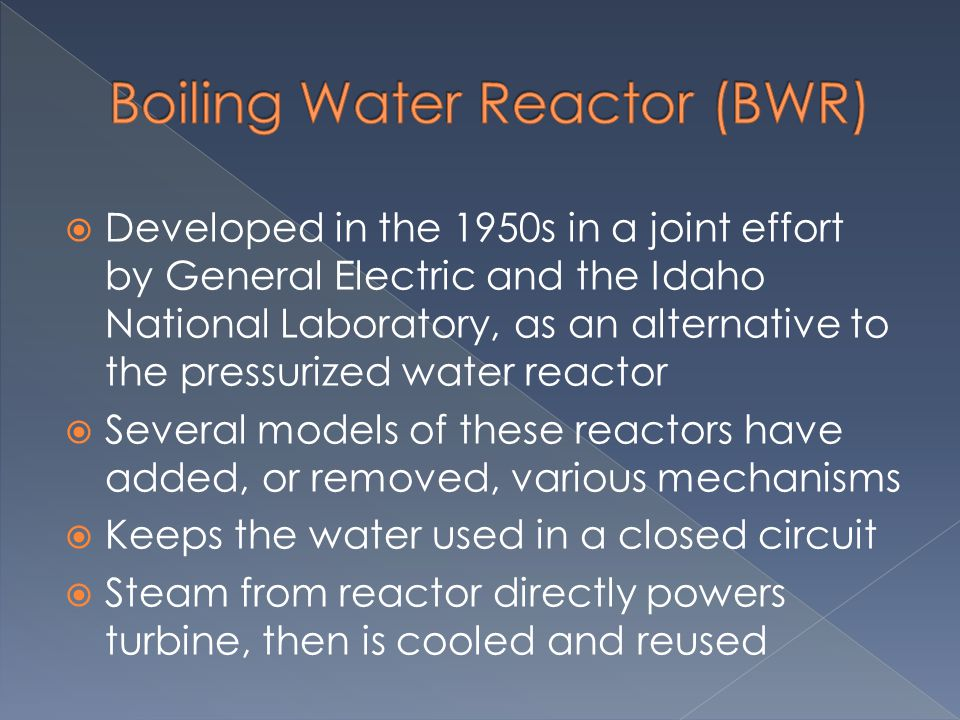  Developed in the 1950s in a joint effort by General Electric and the Idaho National Laboratory, as an alternative to the pressurized water reactor 