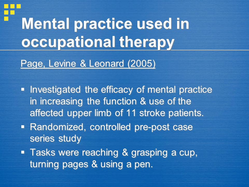 Mental practice used in occupational therapy Page, Levine & Leonard (2005)  Investigated the efficacy of mental practice in increasing the function &