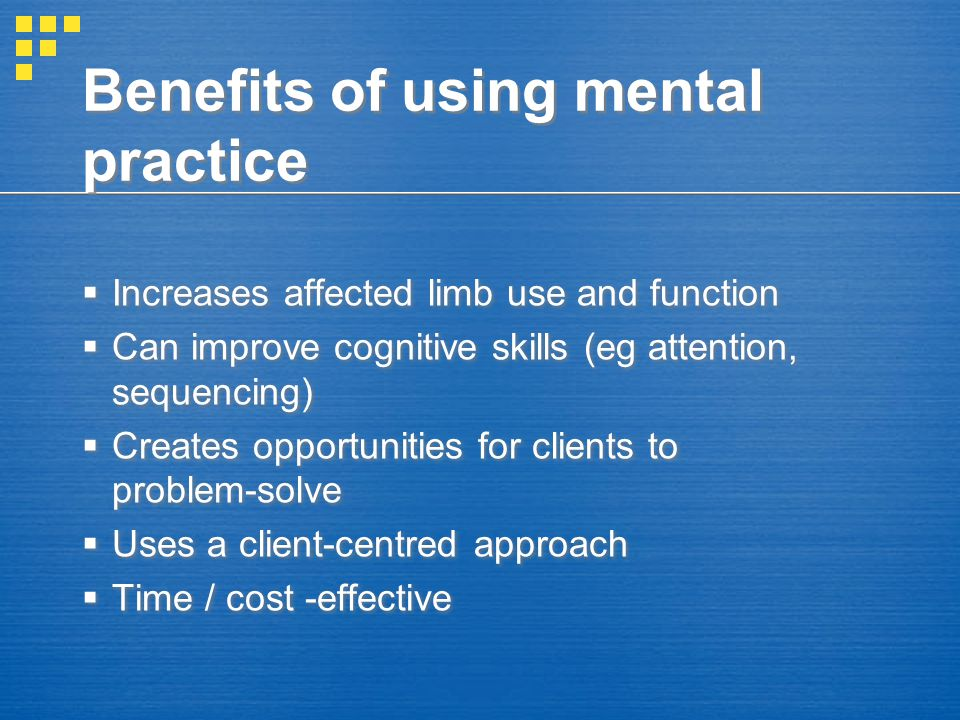 Benefits of using mental practice  Increases affected limb use and function  Can improve cognitive skills (eg attention, sequencing)  Creates oppor