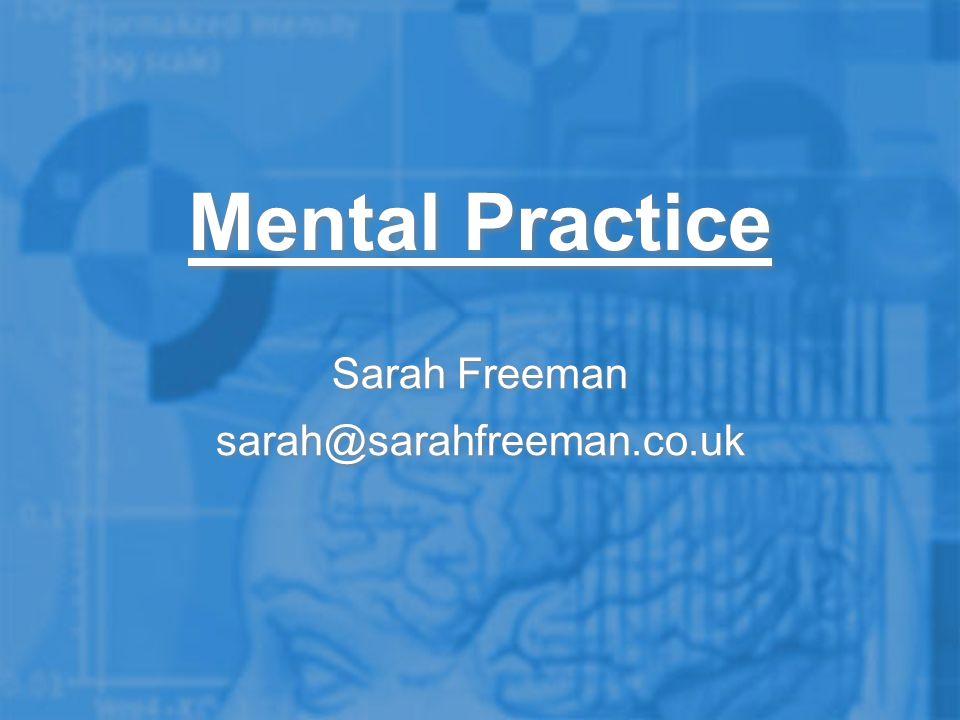 Sarah Freeman sarah@sarahfreeman.co.uk Sarah Freeman sarah@sarahfreeman.co.uk Mental Practice