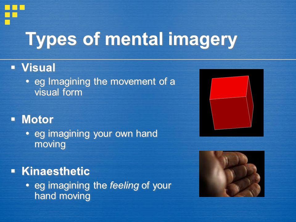 Types of mental imagery  Visual  eg Imagining the movement of a visual form  Motor  eg imagining your own hand moving  Kinaesthetic  eg imaginin