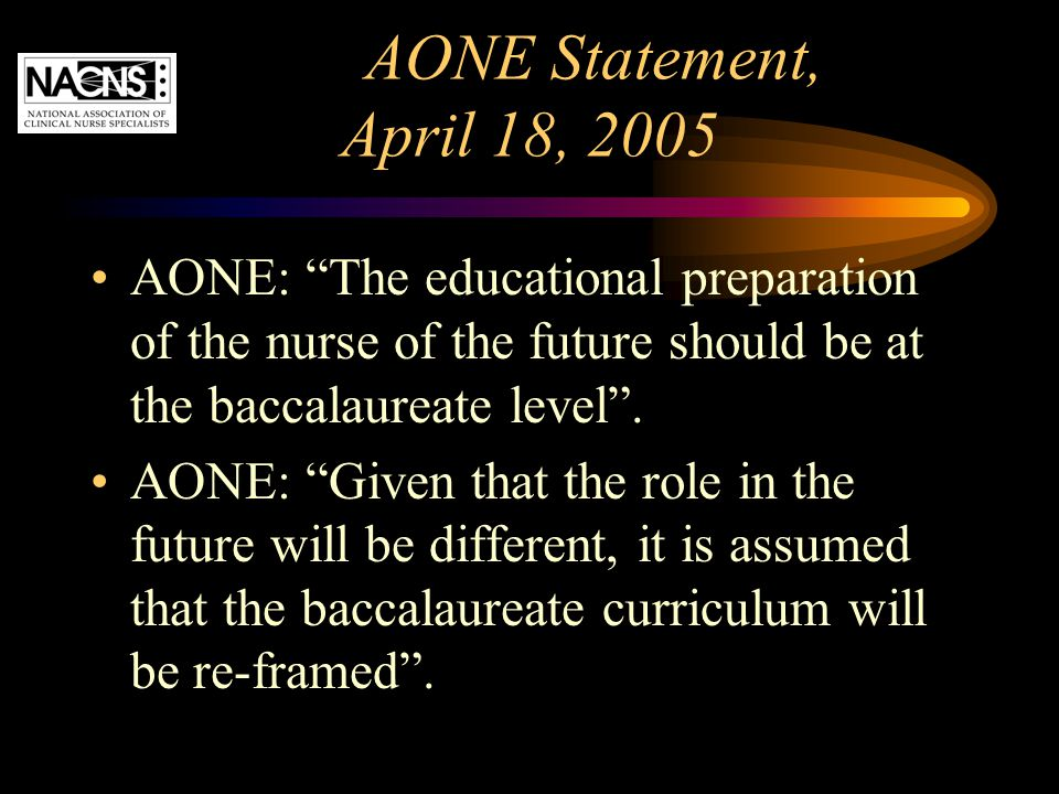 """AONE Statement, April 18, 2005 AONE: """"The educational preparation of the nurse of the future should be at the baccalaureate level"""". AONE: """"Given that"""