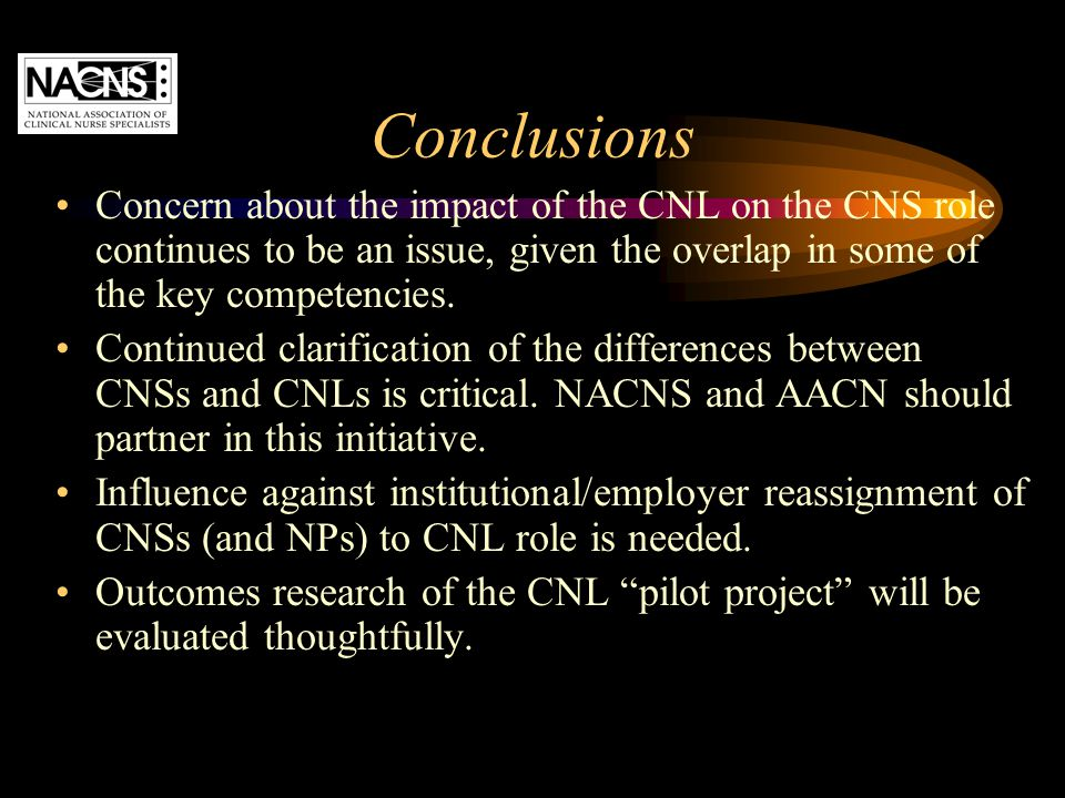 Conclusions Concern about the impact of the CNL on the CNS role continues to be an issue, given the overlap in some of the key competencies. Continued