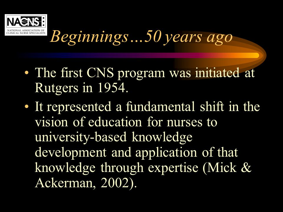 Beginnings…50 years ago The first CNS program was initiated at Rutgers in 1954. It represented a fundamental shift in the vision of education for nurs