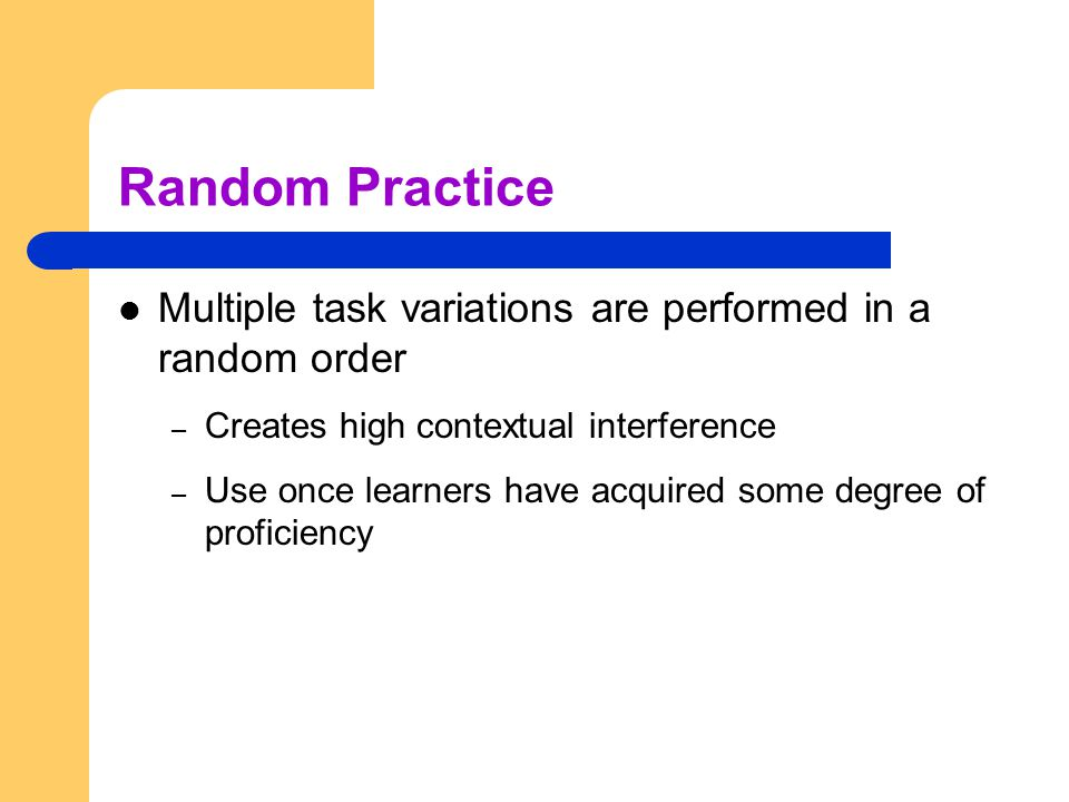 Random Practice Multiple task variations are performed in a random order – Creates high contextual interference – Use once learners have acquired some