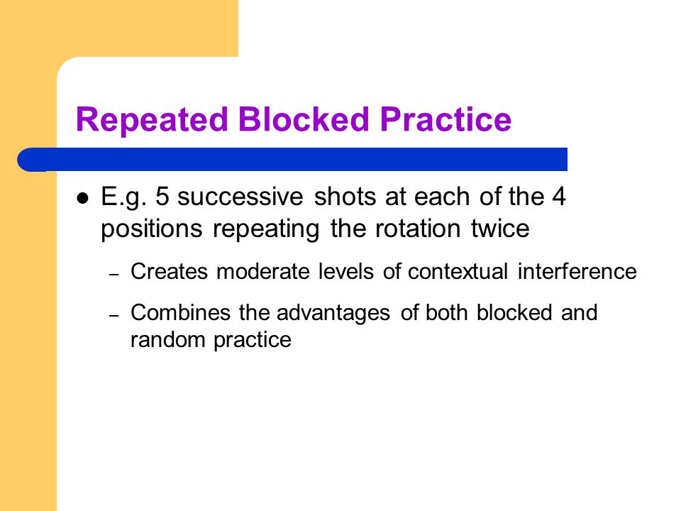 Repeated Blocked Practice E.g. 5 successive shots at each of the 4 positions repeating the rotation twice – Creates moderate levels of contextual inte