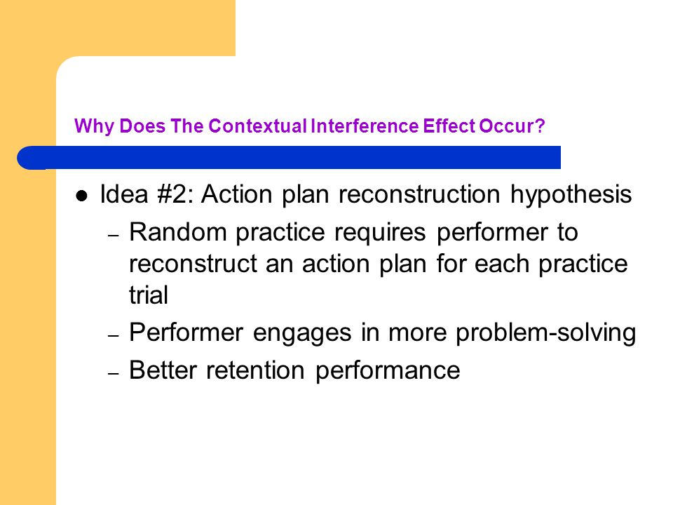 Why Does The Contextual Interference Effect Occur? Idea #2: Action plan reconstruction hypothesis – Random practice requires performer to reconstruct