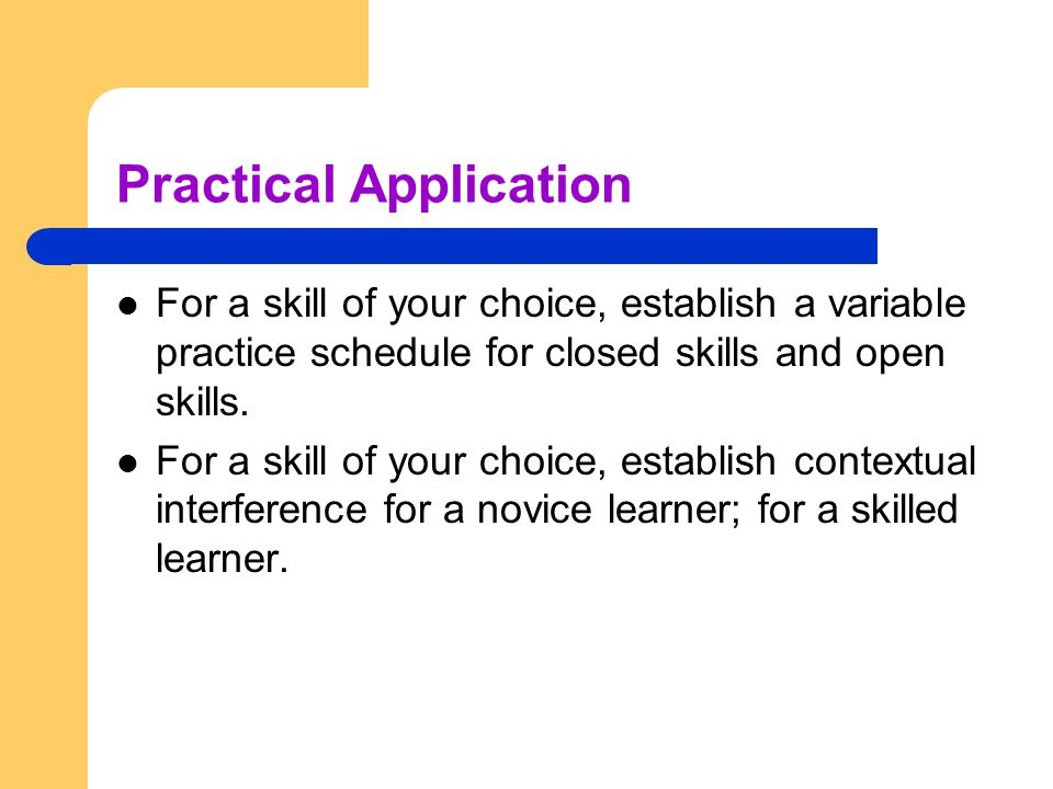 Practical Application For a skill of your choice, establish a variable practice schedule for closed skills and open skills. For a skill of your choice