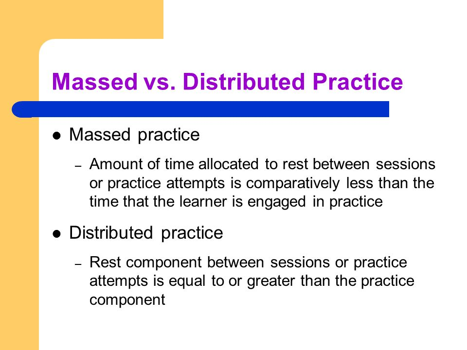 Massed vs. Distributed Practice Massed practice – Amount of time allocated to rest between sessions or practice attempts is comparatively less than th