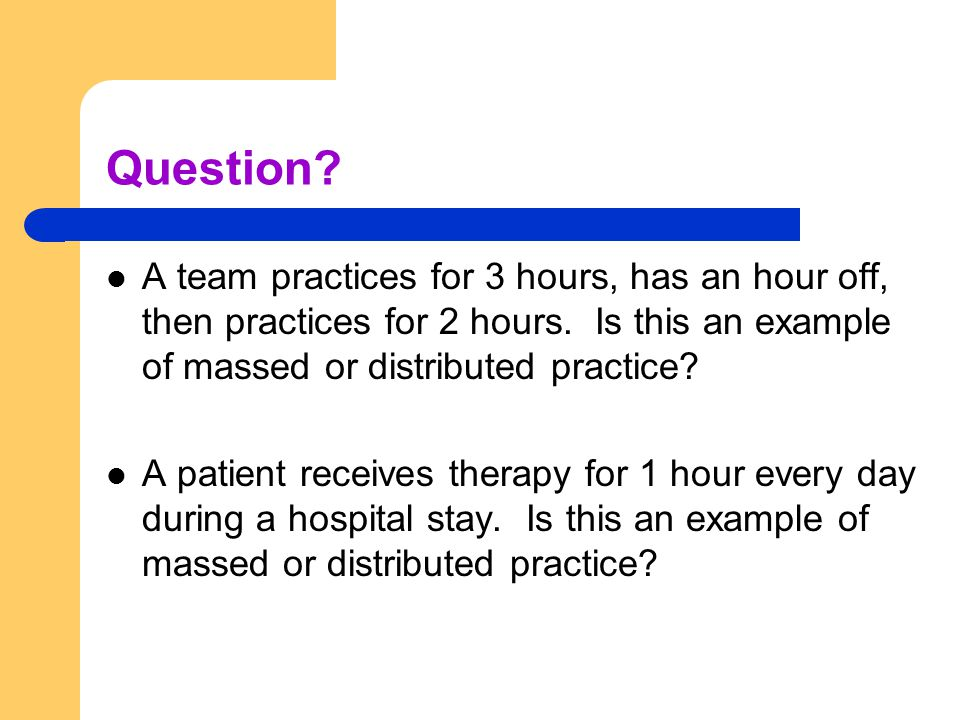 Question? A team practices for 3 hours, has an hour off, then practices for 2 hours. Is this an example of massed or distributed practice? A patient r