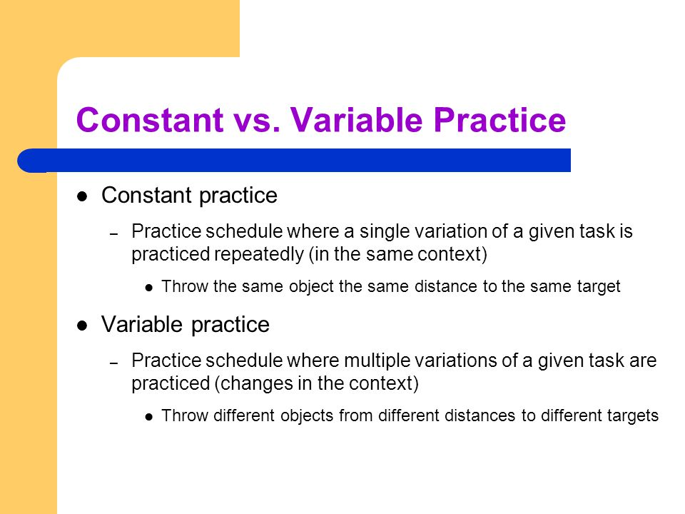 Constant vs. Variable Practice Constant practice – Practice schedule where a single variation of a given task is practiced repeatedly (in the same con