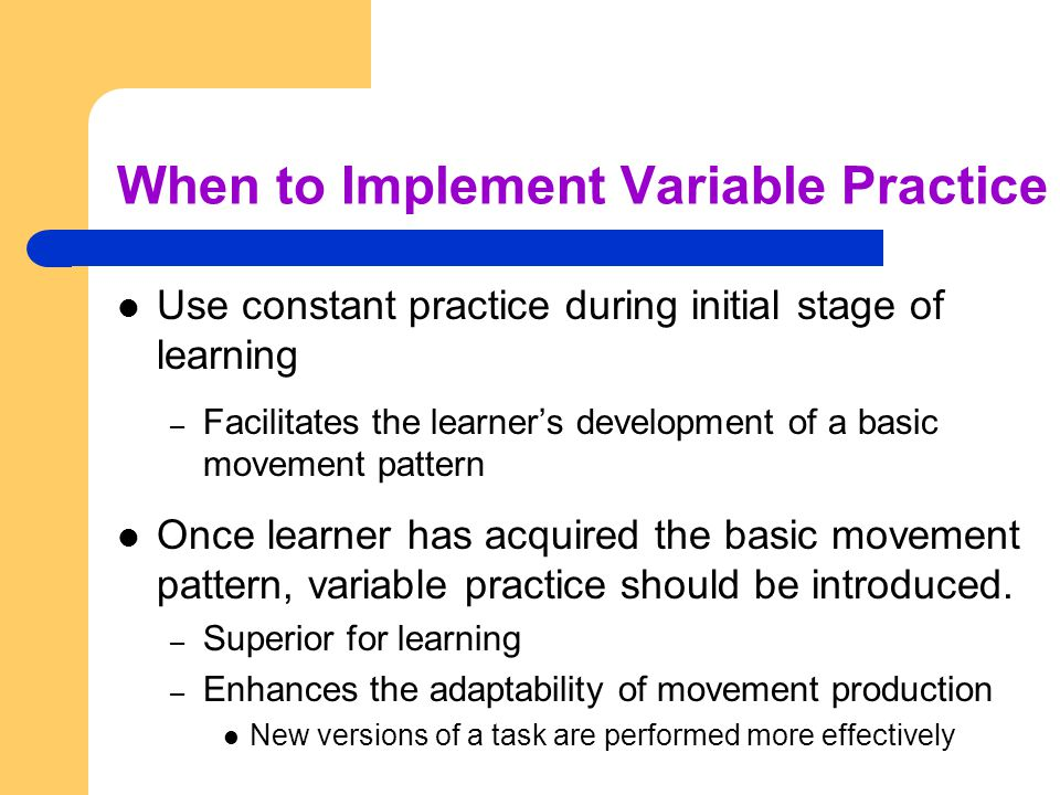 When to Implement Variable Practice Use constant practice during initial stage of learning – Facilitates the learner's development of a basic movement