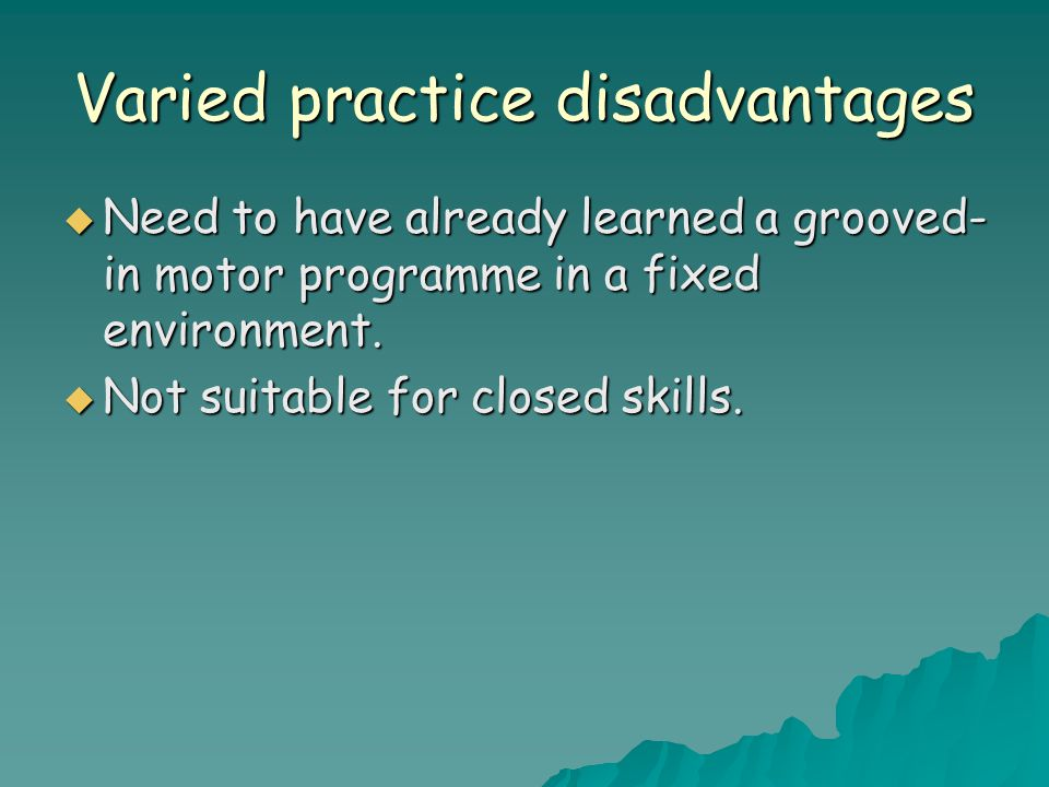 Varied practice disadvantages  Need to have already learned a grooved- in motor programme in a fixed environment.