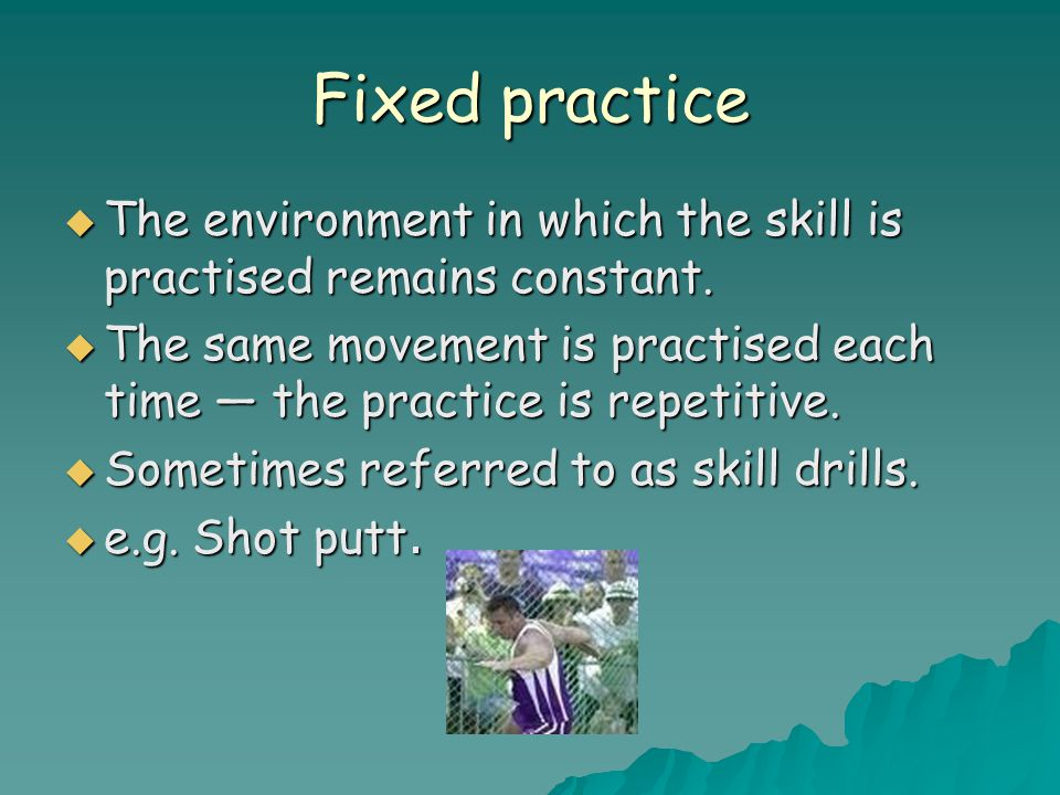 Fixed practice  The environment in which the skill is practised remains constant.