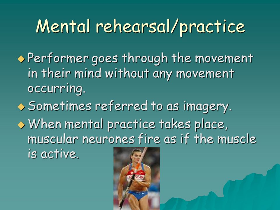 Mental rehearsal/practice  Performer goes through the movement in their mind without any movement occurring.