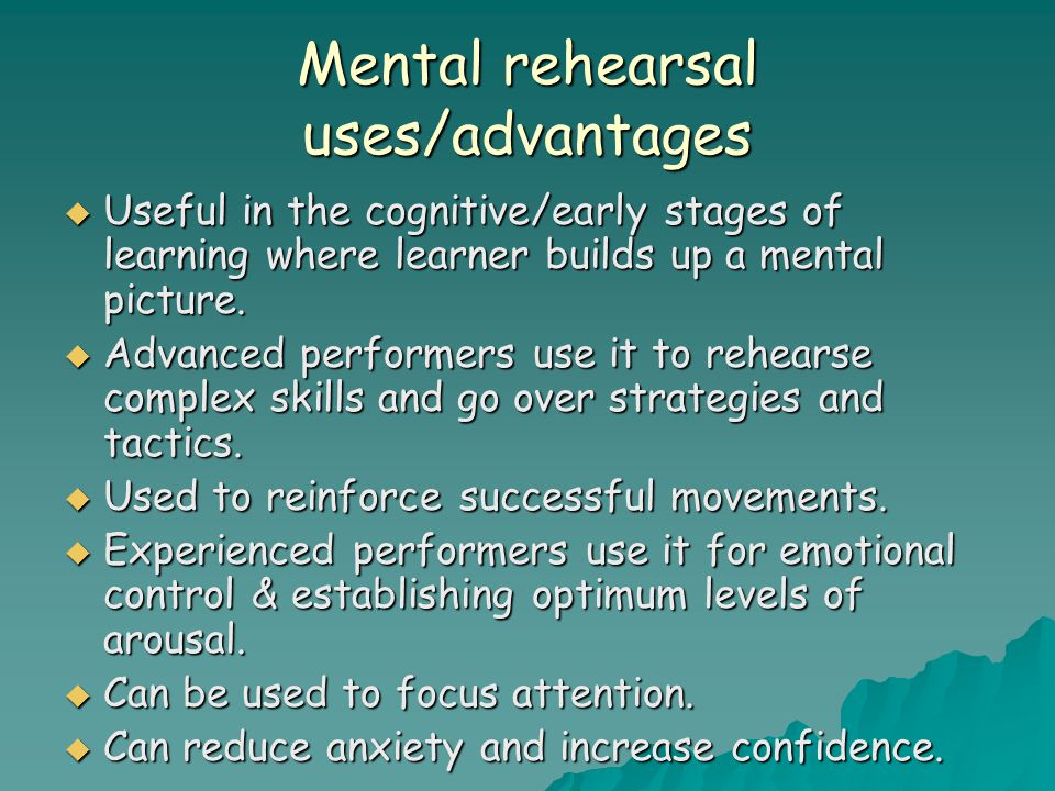Mental rehearsal uses/advantages  Useful in the cognitive/early stages of learning where learner builds up a mental picture.
