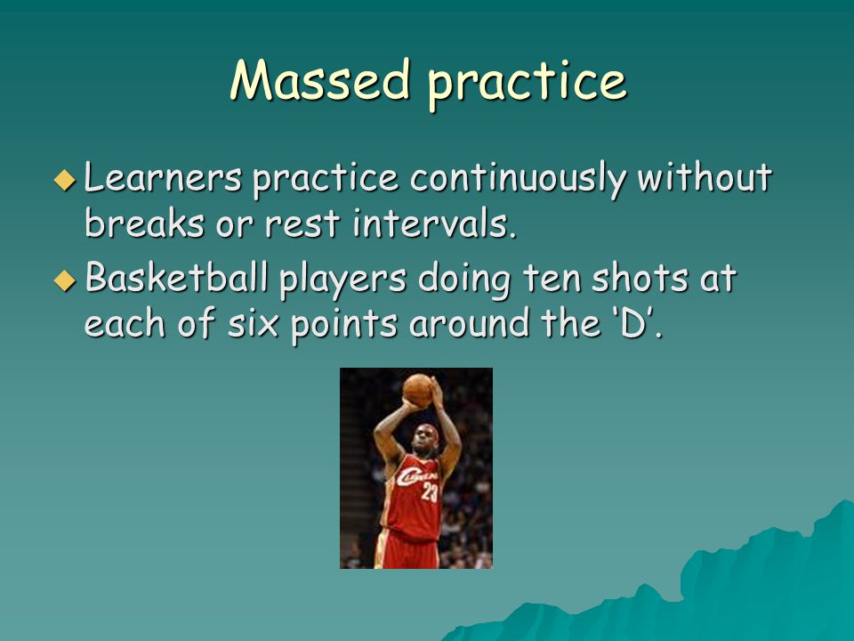 Massed practice  Learners practice continuously without breaks or rest intervals.