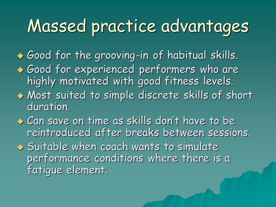 Massed practice advantages  Good for the grooving-in of habitual skills.