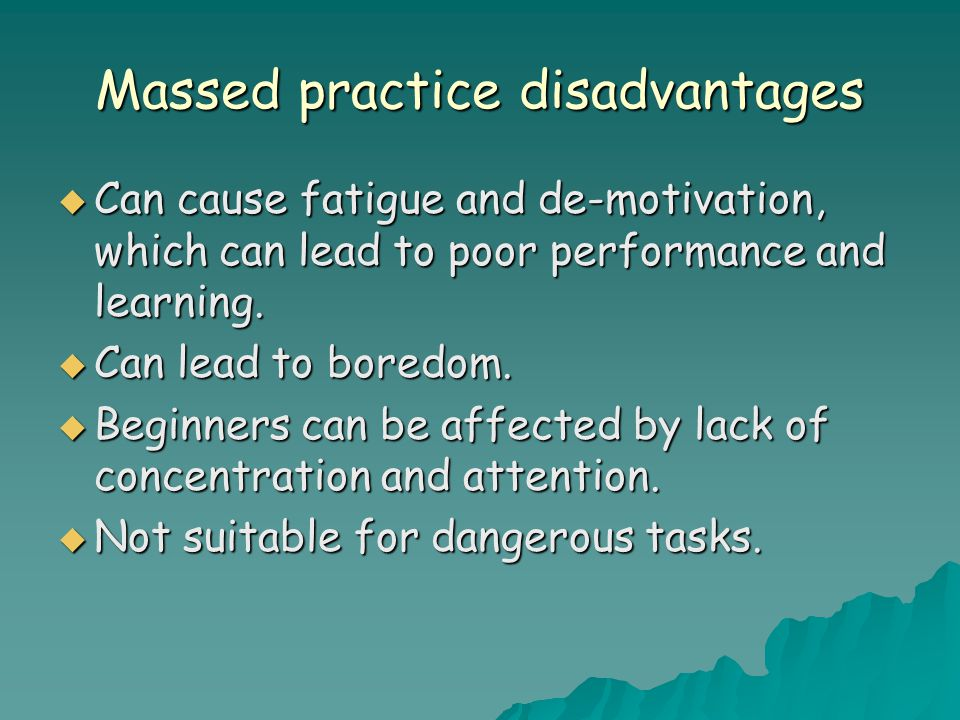 Massed practice disadvantages  Can cause fatigue and de-motivation, which can lead to poor performance and learning.
