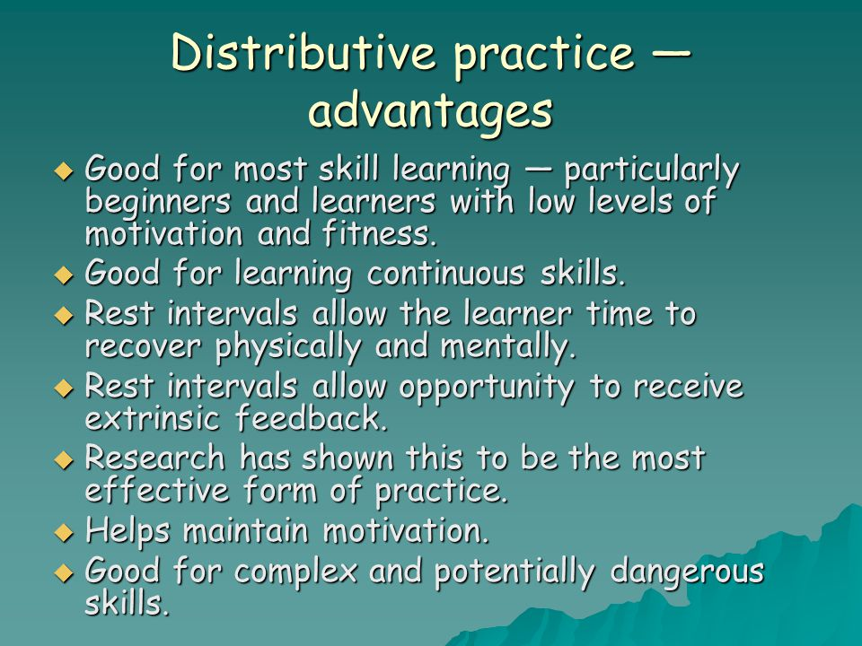 Distributive practice — advantages  Good for most skill learning — particularly beginners and learners with low levels of motivation and fitness.