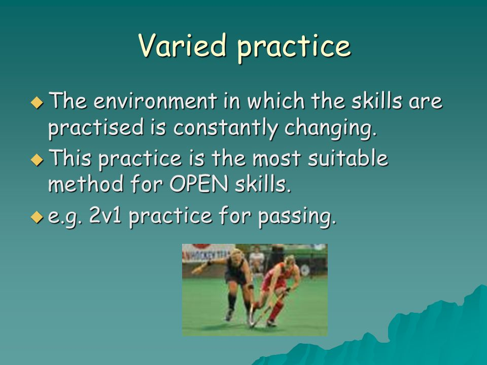 Varied practice  The environment in which the skills are practised is constantly changing.