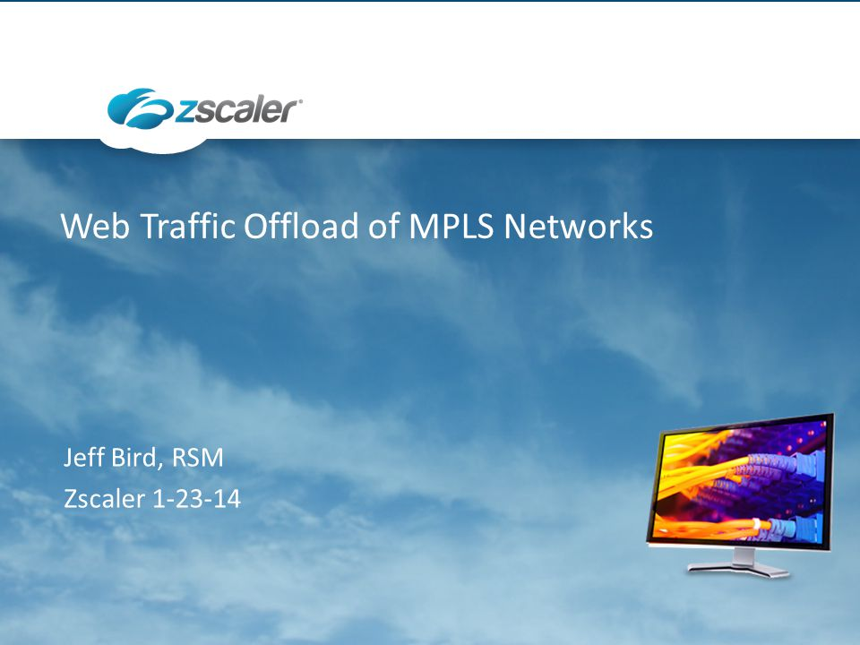 Web Traffic Offload of MPLS Networks Jeff Bird, RSM Zscaler 1-23-14
